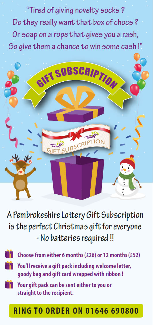A Pembrokeshire Lottery Gift Subscription is the perfect Christmas gift for everyone - No batteries required !! GIFT SUBSCRIPTION Choose from either 6 months (£26) or 12 months (£52) You'll receive a gift pack including welcome letter, goody bag and gift card wrapped with ribbon ! Your gift pack can be sent either to you or straight to the recipient. RING TO ORDER ON 01646 690800